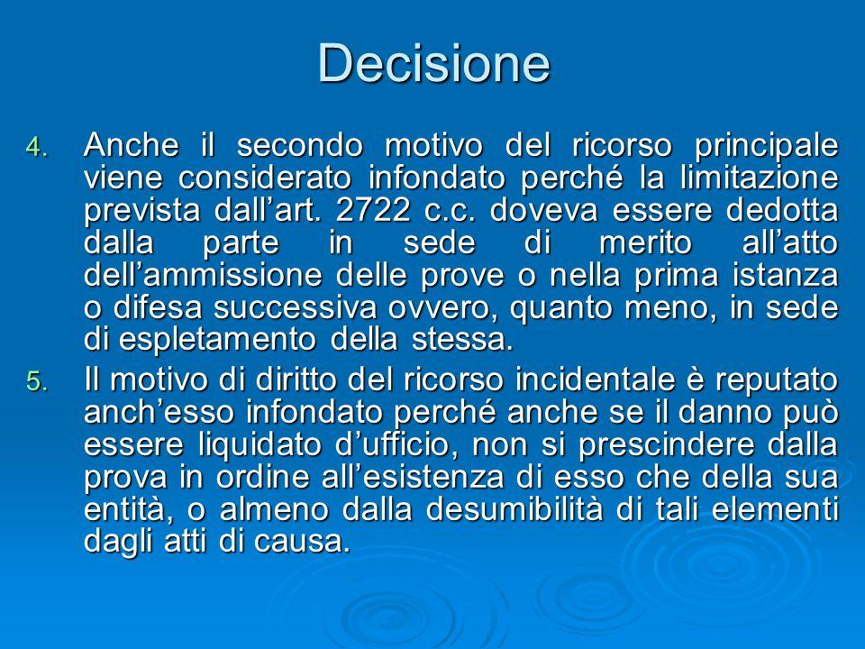Decisione 4. Anche il secondo motivo del ricorso principale viene considerato infondato perché la limitazione prevista dallart. 2722 c.c. doveva esser
