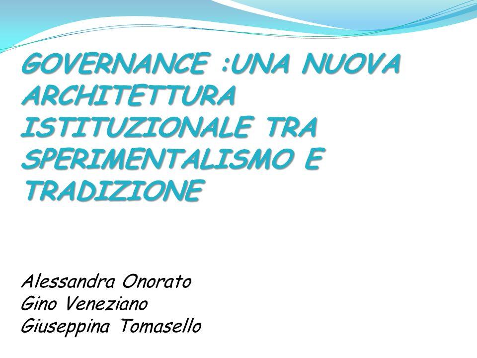 GOVERNANCE :UNA NUOVA ARCHITETTURA ISTITUZIONALE TRA SPERIMENTALISMO E TRADIZIONE Alessandra Onorato Gino Veneziano Giuseppina Tomasello