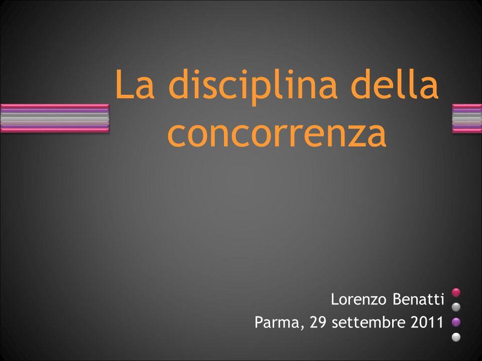 Lorenzo Benatti Parma, 29 settembre 2011 La disciplina della concorrenza