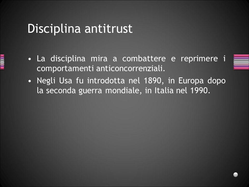 Disciplina antitrust La disciplina mira a combattere e reprimere i comportamenti anticoncorrenziali. Negli Usa fu introdotta nel 1890, in Europa dopo