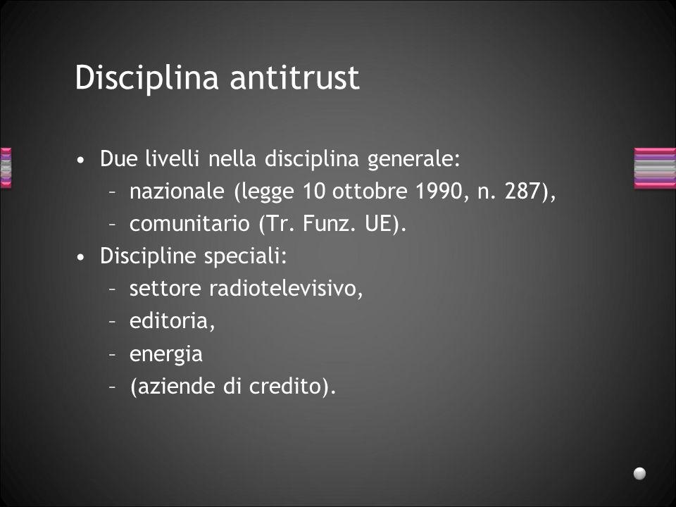 Disciplina antitrust Due livelli nella disciplina generale: –nazionale (legge 10 ottobre 1990, n. 287), –comunitario (Tr. Funz. UE). Discipline specia