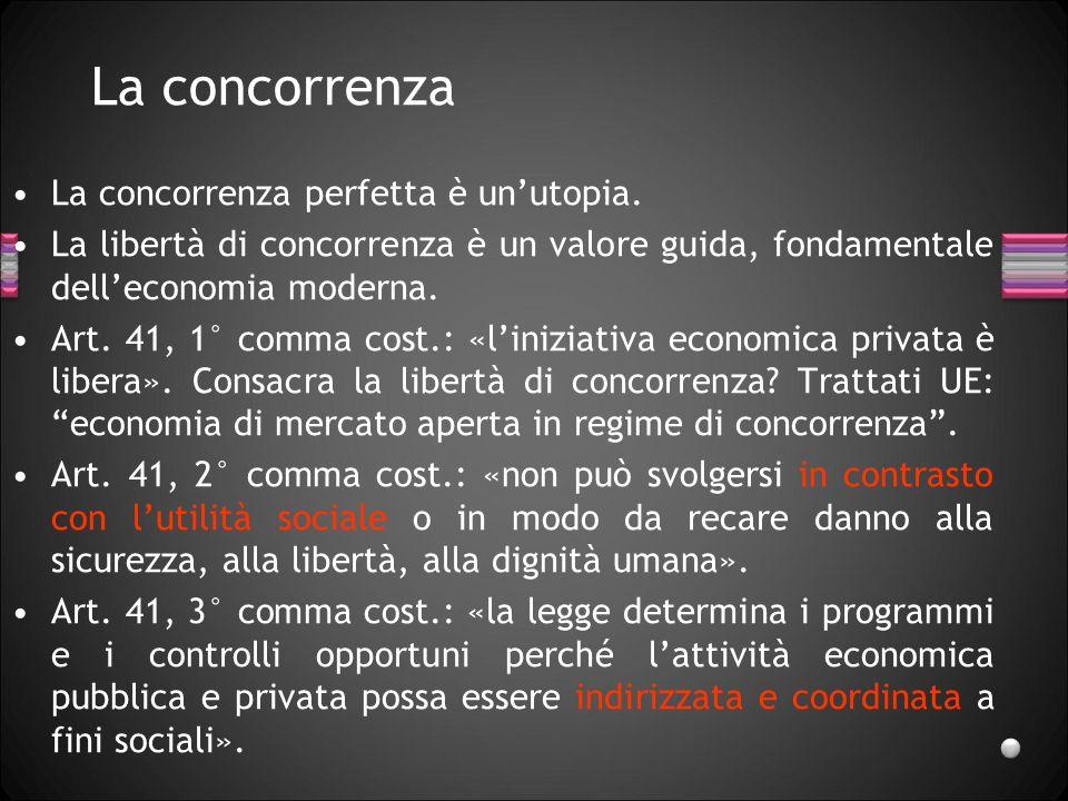 La concorrenza La concorrenza perfetta è unutopia. La libertà di concorrenza è un valore guida, fondamentale delleconomia moderna. Art. 41, 1° comma c