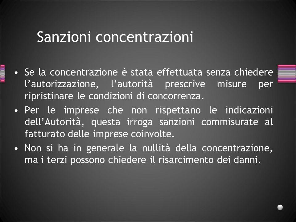 Sanzioni concentrazioni Se la concentrazione è stata effettuata senza chiedere lautorizzazione, lautorità prescrive misure per ripristinare le condizi