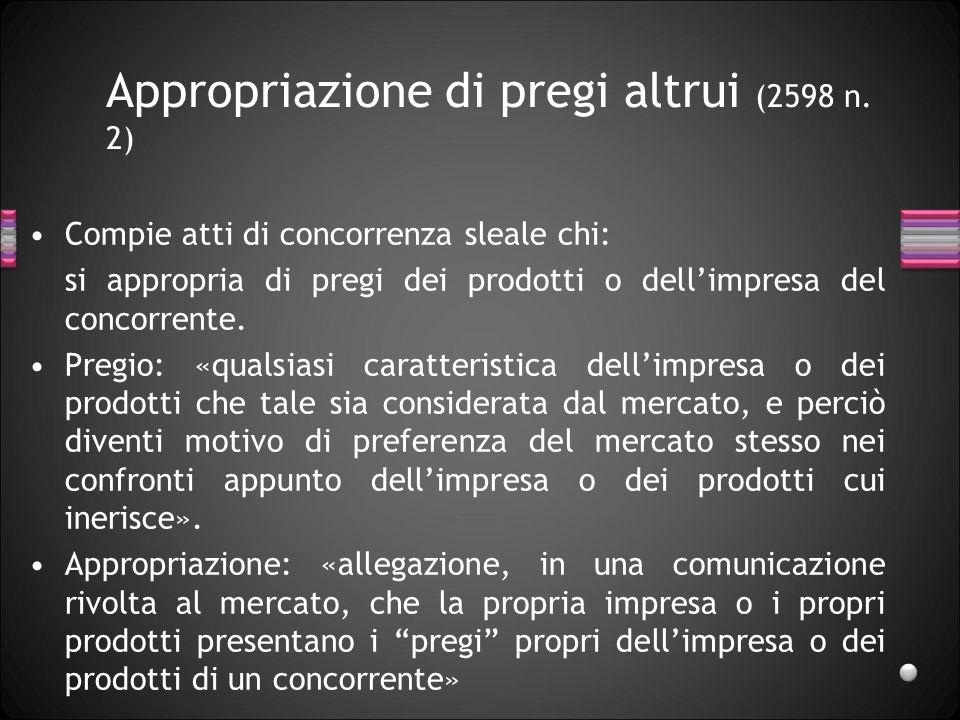 Appropriazione di pregi altrui (2598 n. 2) Compie atti di concorrenza sleale chi: si appropria di pregi dei prodotti o dellimpresa del concorrente. Pr