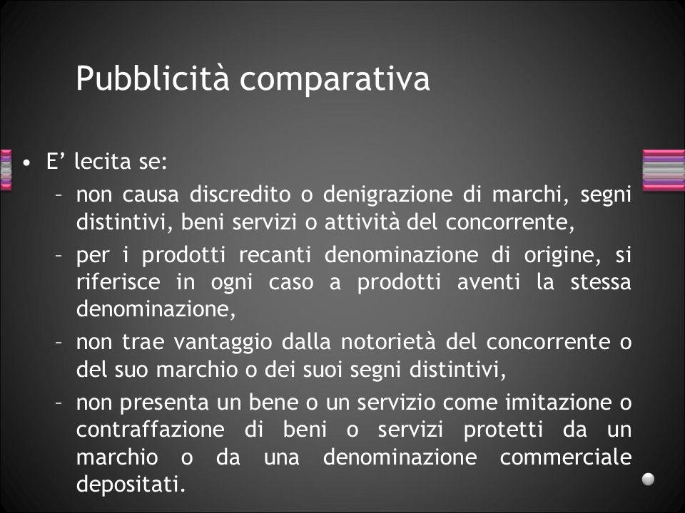 Pubblicità comparativa E lecita se: –non causa discredito o denigrazione di marchi, segni distintivi, beni servizi o attività del concorrente, –per i
