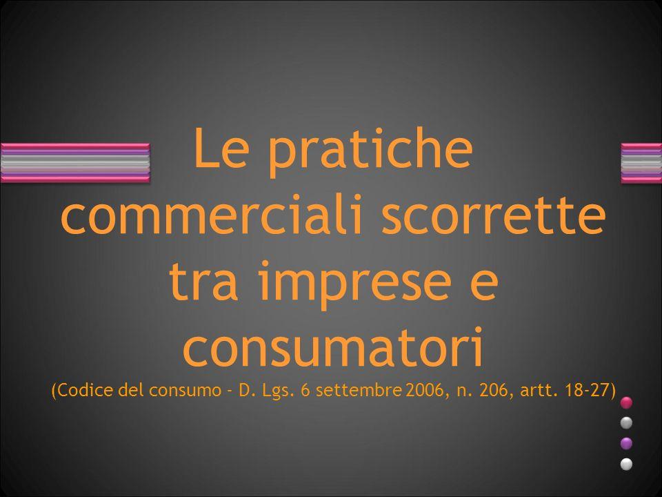 Le pratiche commerciali scorrette tra imprese e consumatori (Codice del consumo - D. Lgs. 6 settembre 2006, n. 206, artt. 18-27)
