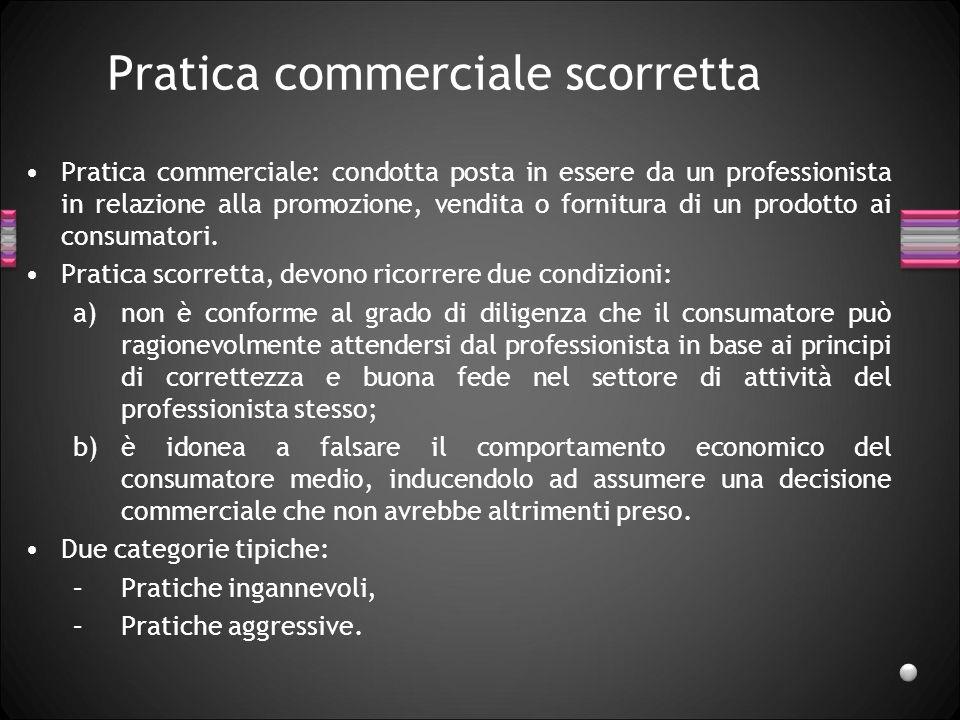 Pratica commerciale scorretta Pratica commerciale: condotta posta in essere da un professionista in relazione alla promozione, vendita o fornitura di