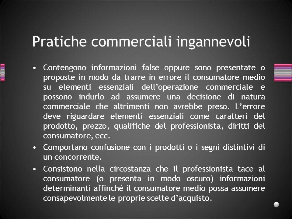 Pratiche commerciali ingannevoli Contengono informazioni false oppure sono presentate o proposte in modo da trarre in errore il consumatore medio su e
