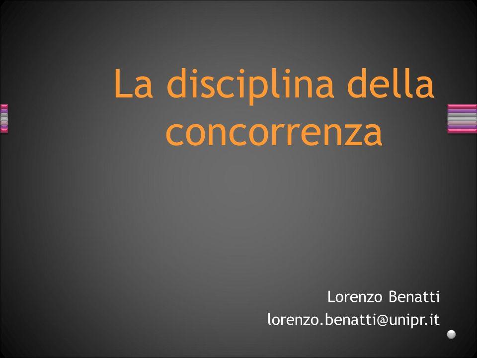 Lorenzo Benatti lorenzo.benatti@unipr.it La disciplina della concorrenza