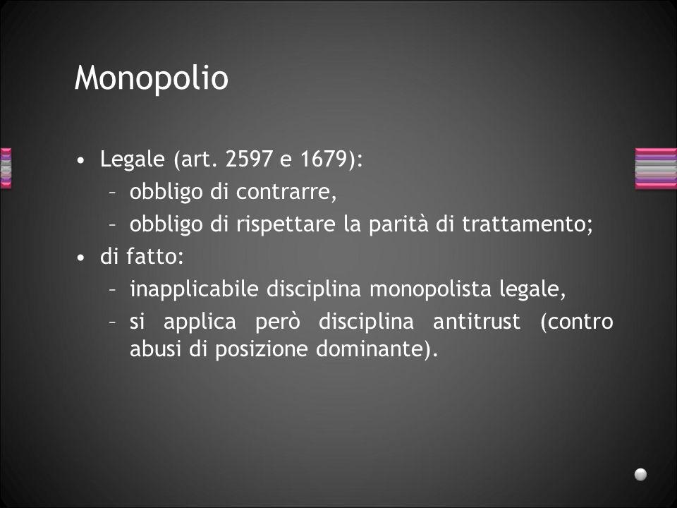 Monopolio Legale (art. 2597 e 1679): –obbligo di contrarre, –obbligo di rispettare la parità di trattamento; di fatto: –inapplicabile disciplina monop