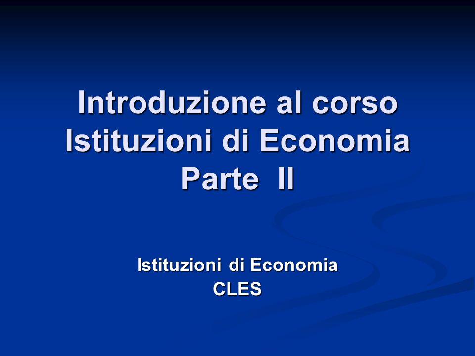 Introduzione al corso Istituzioni di Economia Parte II Istituzioni di Economia CLES