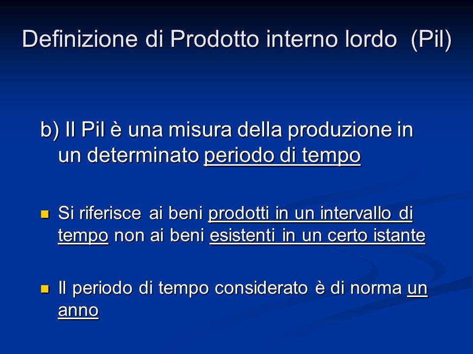 b) Il Pil è una misura della produzione in un determinato periodo di tempo Si riferisce ai beni prodotti in un intervallo di tempo non ai beni esisten