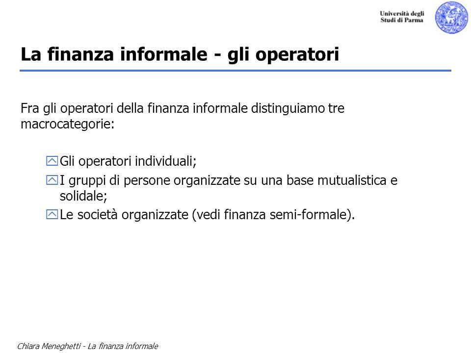 Chiara Meneghetti - La finanza informale La finanza informale - gli operatori Fra gli operatori della finanza informale distinguiamo tre macrocategori