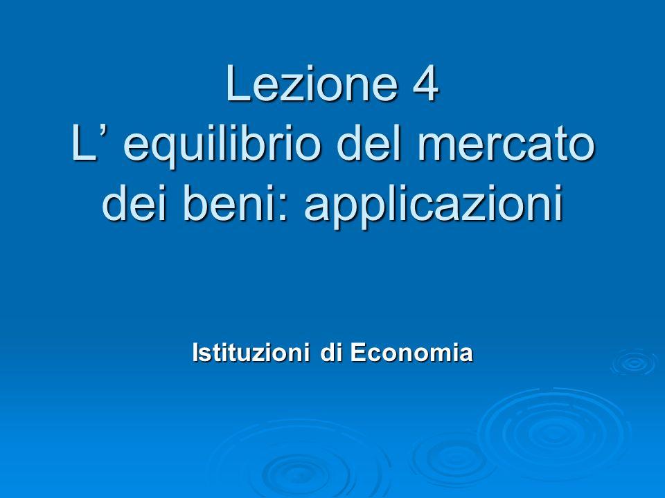 Lezione 4 L equilibrio del mercato dei beni: applicazioni Istituzioni di Economia