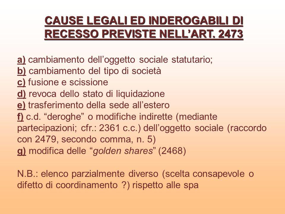 CAUSE LEGALI ED INDEROGABILI DI RECESSO PREVISTE NELLART. 2473 a) cambiamento delloggetto sociale statutario; b) cambiamento del tipo di società c) fu