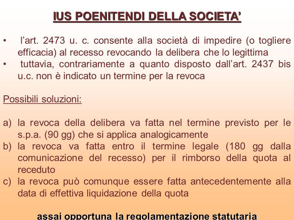 IUS POENITENDI DELLA SOCIETA lart. 2473 u. c. consente alla società di impedire (o togliere efficacia) al recesso revocando la delibera che lo legitti