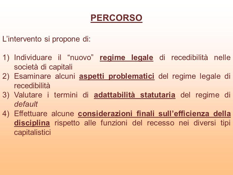 PERCORSO Lintervento si propone di: 1)Individuare il nuovo regime legale di recedibilità nelle società di capitali 2)Esaminare alcuni aspetti problema