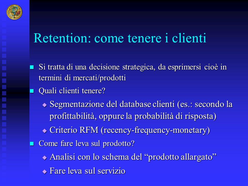 Retention: come tenere i clienti Si tratta di una decisione strategica, da esprimersi cioè in termini di mercati/prodotti Si tratta di una decisione s