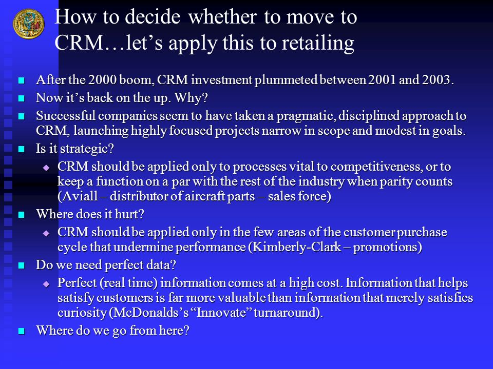 How to decide whether to move to CRM…lets apply this to retailing After the 2000 boom, CRM investment plummeted between 2001 and 2003. After the 2000