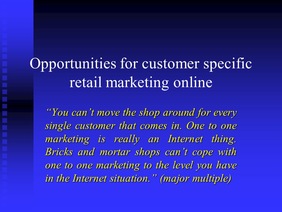 Opportunities for customer specific retail marketing online You cant move the shop around for every single customer that comes in. One to one marketin