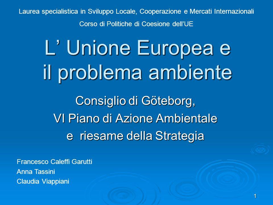 1 L Unione Europea e il problema ambiente Consiglio di Göteborg, VI Piano di Azione Ambientale e riesame della Strategia Laurea specialistica in Svilu