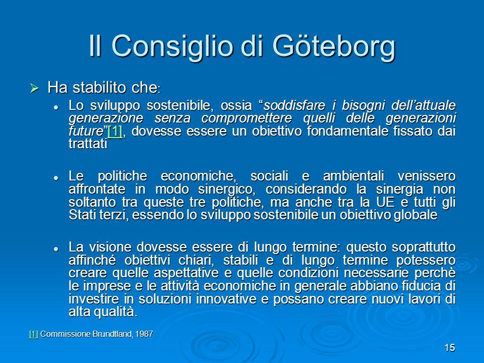 15 Il Consiglio di Göteborg Ha stabilito che : Ha stabilito che : Lo sviluppo sostenibile, ossia soddisfare i bisogni dellattuale generazione senza co
