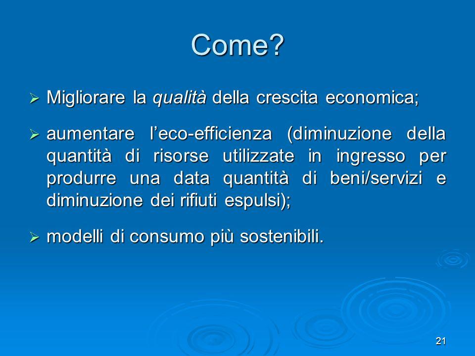 21 Come? Migliorare la qualità della crescita economica; Migliorare la qualità della crescita economica; aumentare leco-efficienza (diminuzione della