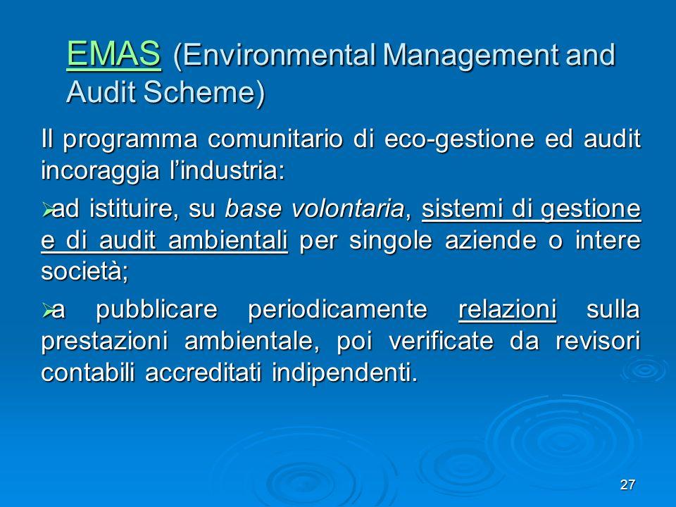 27 EMAS EMAS (Environmental Management and Audit Scheme) EMAS Il programma comunitario di eco-gestione ed audit incoraggia lindustria: ad istituire, s