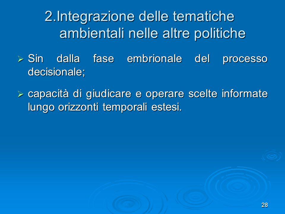 28 2.Integrazione delle tematiche ambientali nelle altre politiche Sin dalla fase embrionale del processo decisionale; Sin dalla fase embrionale del p