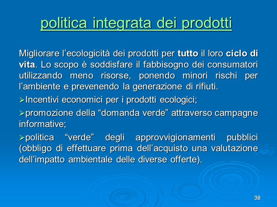 38 politica integrata dei prodotti politica integrata dei prodotti Migliorare lecologicità dei prodotti per tutto il loro ciclo di vita. Lo scopo è so