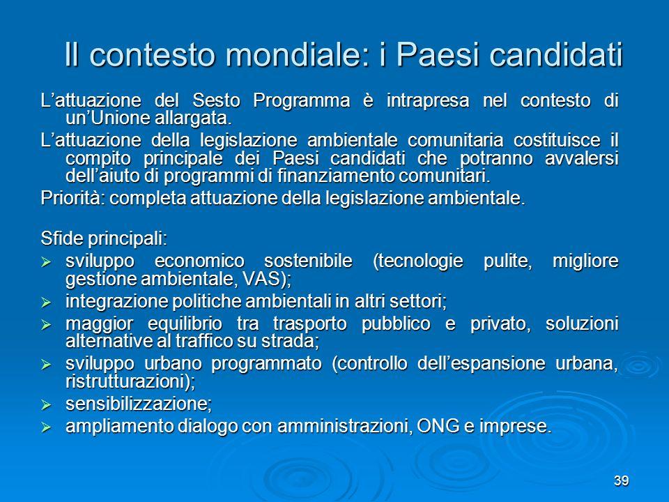 39 Il contesto mondiale: i Paesi candidati Lattuazione del Sesto Programma è intrapresa nel contesto di unUnione allargata. Lattuazione della legislaz