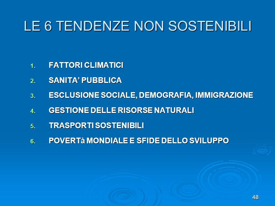 48 LE 6 TENDENZE NON SOSTENIBILI 1. FATTORI CLIMATICI 2. SANITA PUBBLICA 3. ESCLUSIONE SOCIALE, DEMOGRAFIA, IMMIGRAZIONE 4. GESTIONE DELLE RISORSE NAT