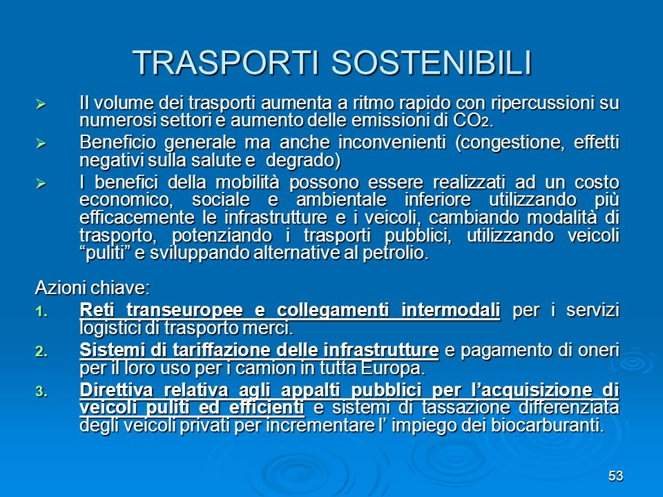 53 TRASPORTI SOSTENIBILI Il volume dei trasporti aumenta a ritmo rapido con ripercussioni su numerosi settori e aumento delle emissioni di CO 2. Il vo