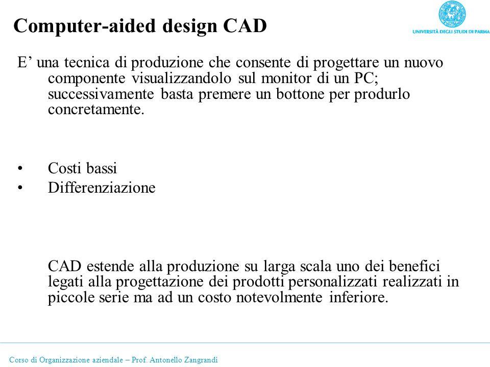 Corso di Organizzazione aziendale – Prof. Antonello Zangrandi Computer-aided design CAD E una tecnica di produzione che consente di progettare un nuov
