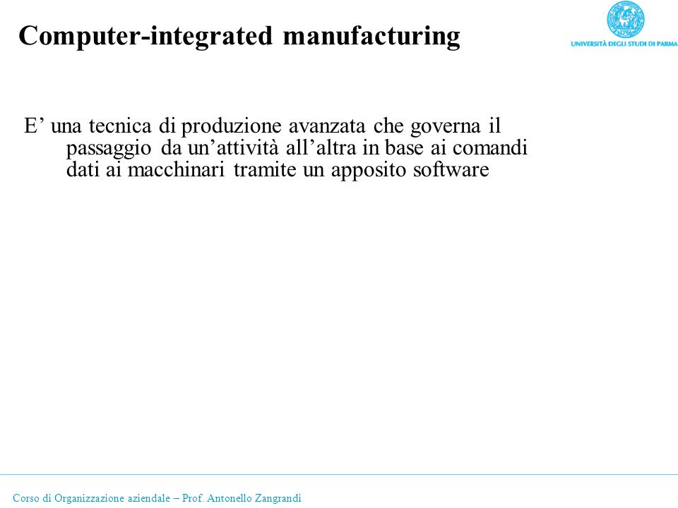 Corso di Organizzazione aziendale – Prof. Antonello Zangrandi Computer-integrated manufacturing E una tecnica di produzione avanzata che governa il pa