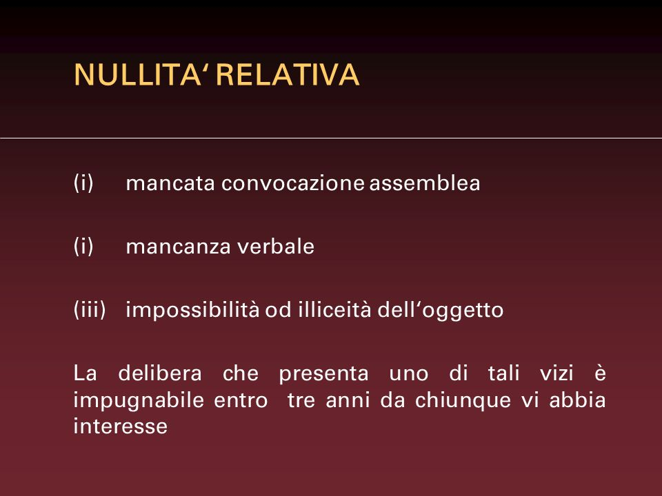 NULLITA RELATIVA (i)mancata convocazione assemblea (i)mancanza verbale (iii)impossibilità od illiceità delloggetto La delibera che presenta uno di tal