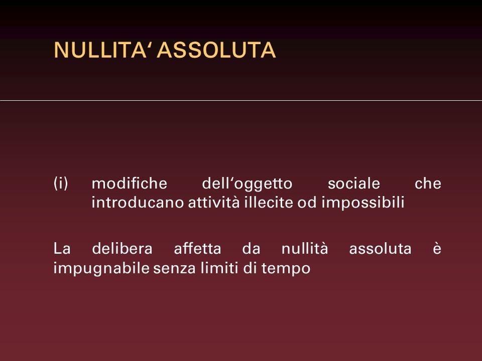 NULLITA ASSOLUTA (i)modifiche delloggetto sociale che introducano attività illecite od impossibili La delibera affetta da nullità assoluta è impugnabi