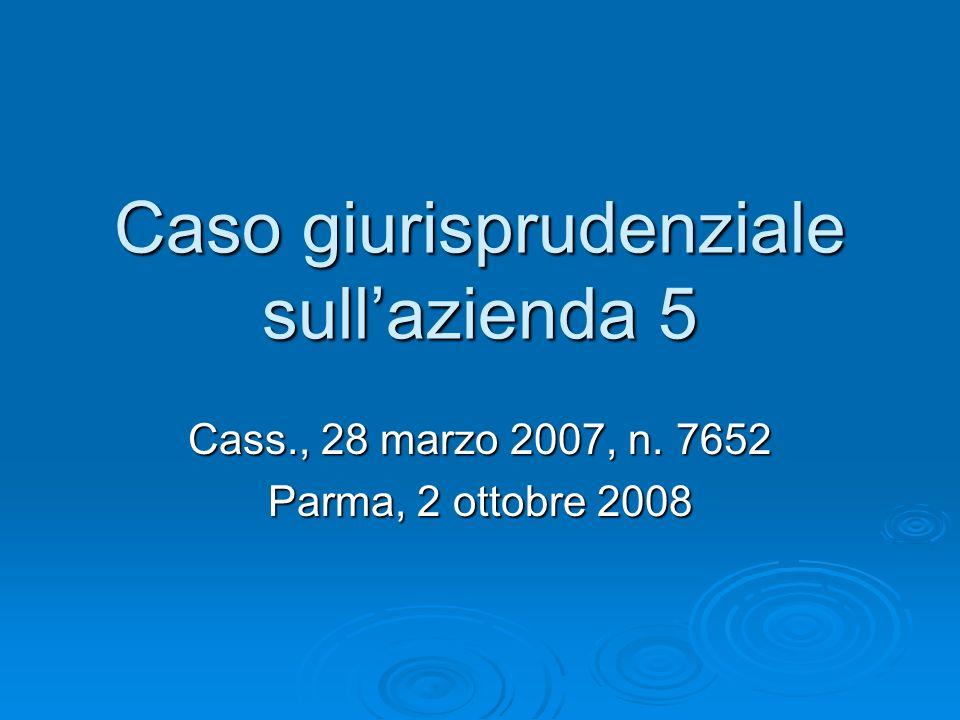 Caso giurisprudenziale sullazienda 5 Cass., 28 marzo 2007, n. 7652 Parma, 2 ottobre 2008