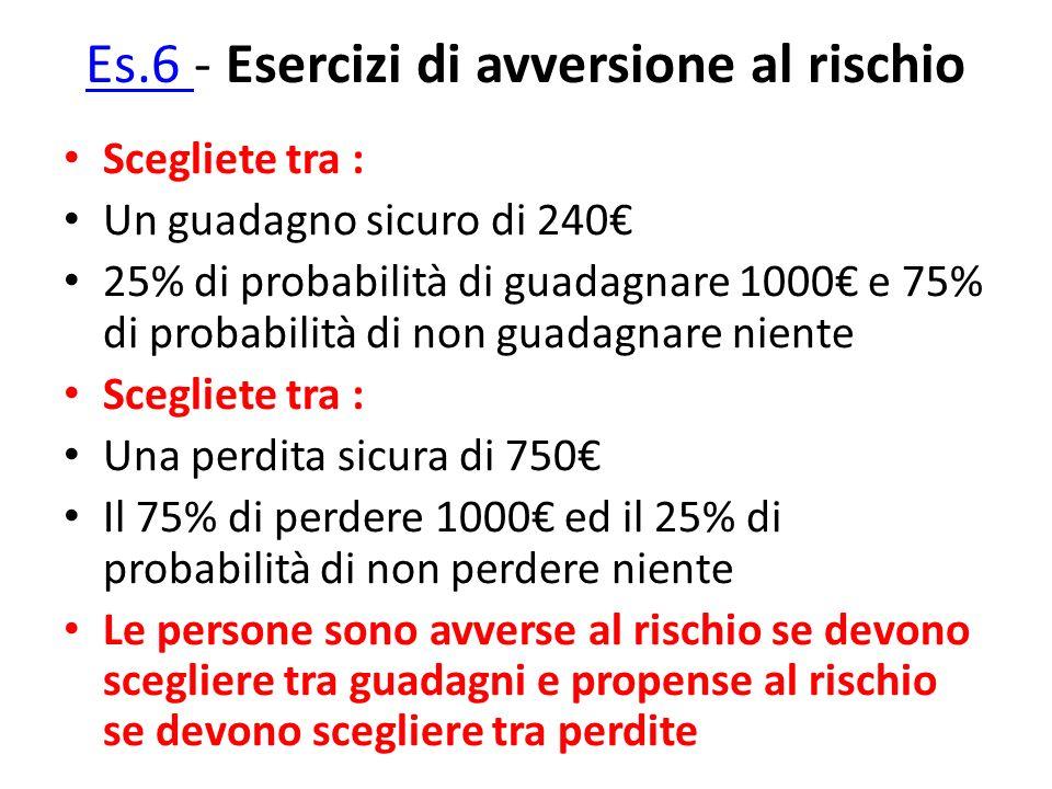 Es.6 Es.6 - Esercizi di avversione al rischio Scegliete tra : Un guadagno sicuro di 240 25% di probabilità di guadagnare 1000 e 75% di probabilità di