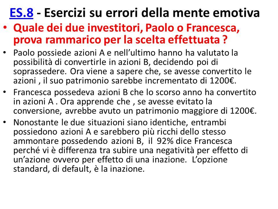 ES.8ES.8 - Esercizi su errori della mente emotiva Quale dei due investitori, Paolo o Francesca, prova rammarico per la scelta effettuata ? Paolo possi