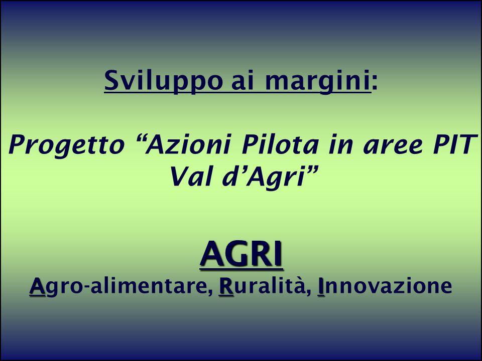 21 AGRI ARI Sviluppo ai margini: Progetto Azioni Pilota in aree PIT Val dAgri AGRI Agro-alimentare, Ruralità, Innovazione