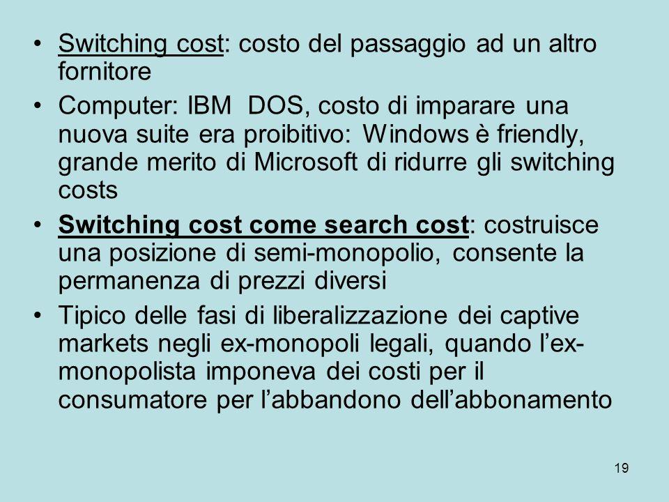 19 Switching cost: costo del passaggio ad un altro fornitore Computer: IBM DOS, costo di imparare una nuova suite era proibitivo: Windows è friendly,