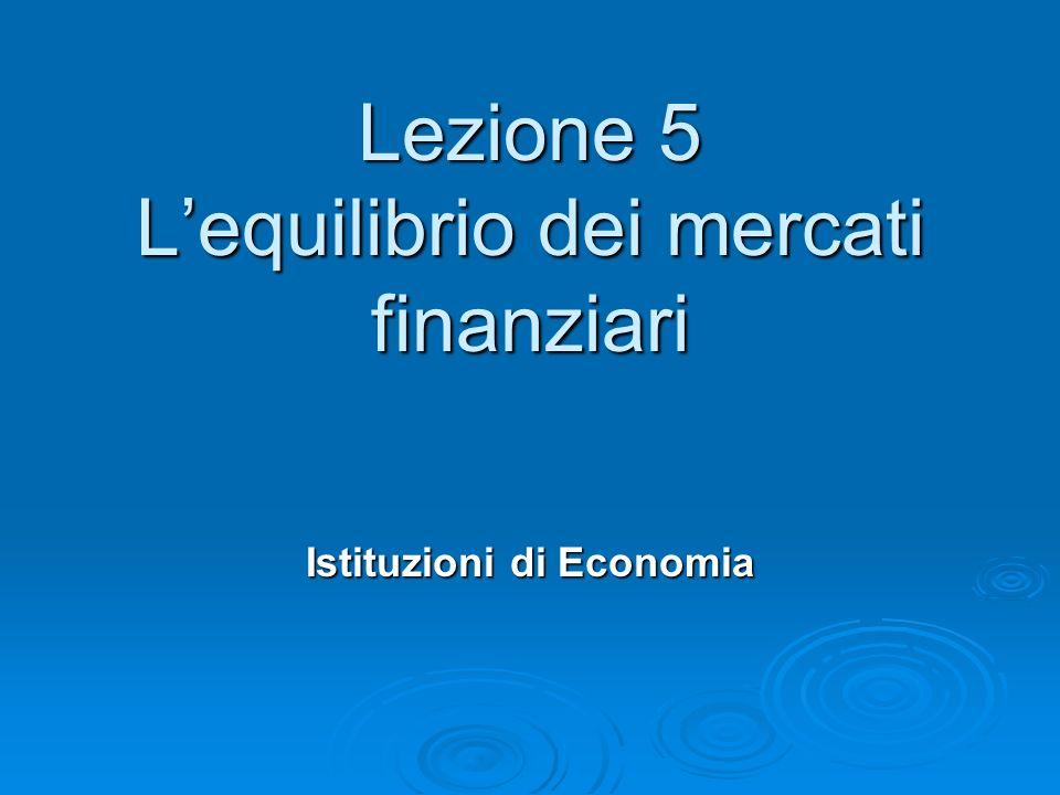 Lezione 5 Lequilibrio dei mercati finanziari Istituzioni di Economia