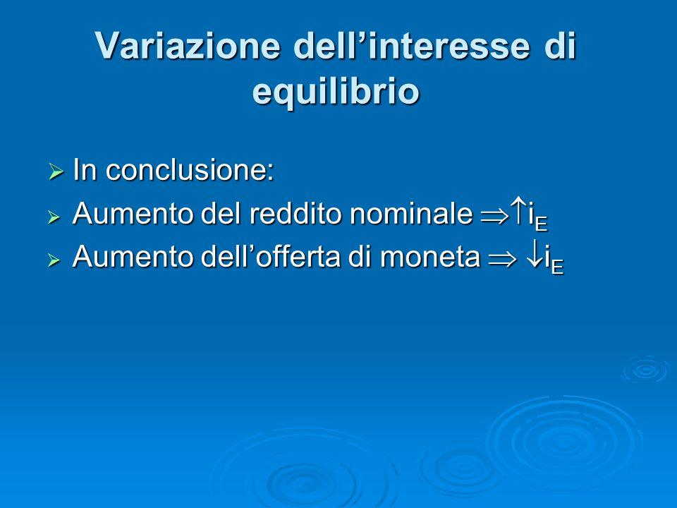 In conclusione: In conclusione: Aumento del reddito nominale i E Aumento del reddito nominale i E Aumento dellofferta di moneta i E Aumento dellofferta di moneta i E Variazione dellinteresse di equilibrio
