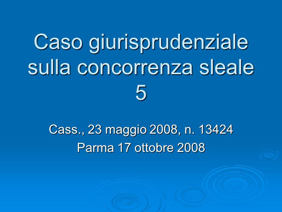 Caso giurisprudenziale sulla concorrenza sleale 5 Cass., 23 maggio 2008, n. 13424 Parma 17 ottobre 2008