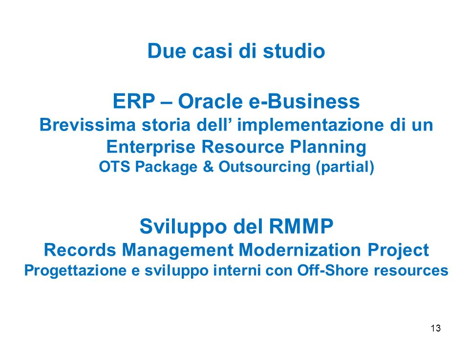 13 Due casi di studio ERP – Oracle e-Business Brevissima storia dell implementazione di un Enterprise Resource Planning OTS Package & Outsourcing (par