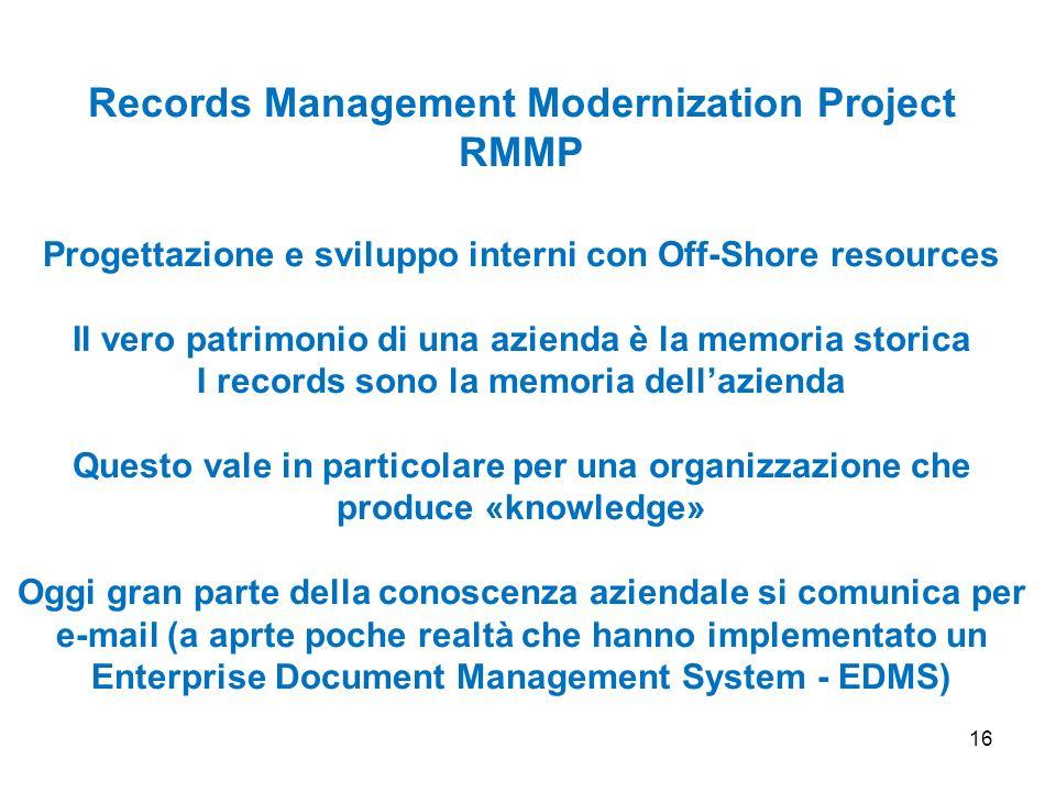 16 Records Management Modernization Project RMMP Progettazione e sviluppo interni con Off-Shore resources Il vero patrimonio di una azienda è la memor