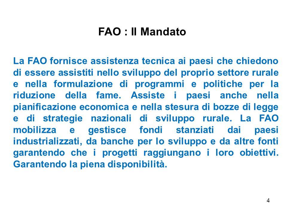 4 FAO : Il Mandato La FAO fornisce assistenza tecnica ai paesi che chiedono di essere assistiti nello sviluppo del proprio settore rurale e nella form