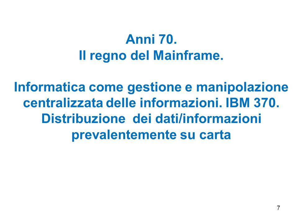 7 Anni 70. Il regno del Mainframe. Informatica come gestione e manipolazione centralizzata delle informazioni. IBM 370. Distribuzione dei dati/informa