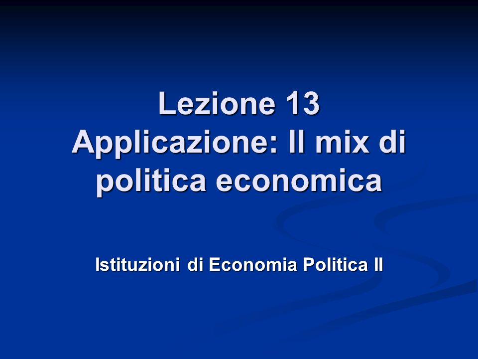 Lezione 13 Applicazione: Il mix di politica economica Istituzioni di Economia Politica II